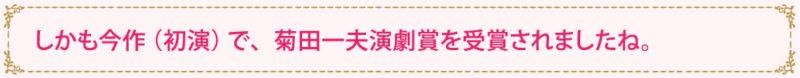 しかも今作(初演)で、菊田一夫演劇賞を受賞されましたね。